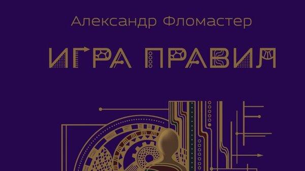 Александр Фломастер написал научно-популярный роман «Игра правил»