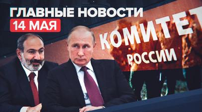 Новости дня — 14 мая: переговоры Путина и Пашиняна, задержание экс-зампреда правительства Мордовии