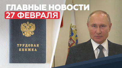 Новости дня 27 февраля: Путин поздравил ветеранов и бойцов ССО, экзамены-2021, новые трудовые книжки