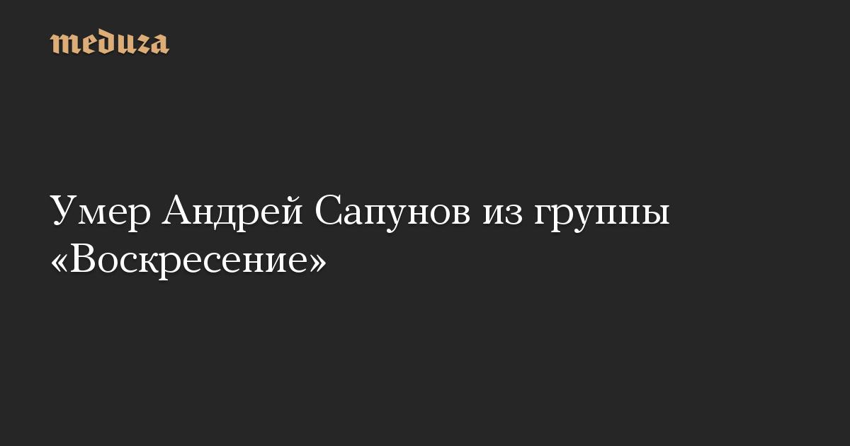 Умер Андрей Сапунов из группы «Воскресение»