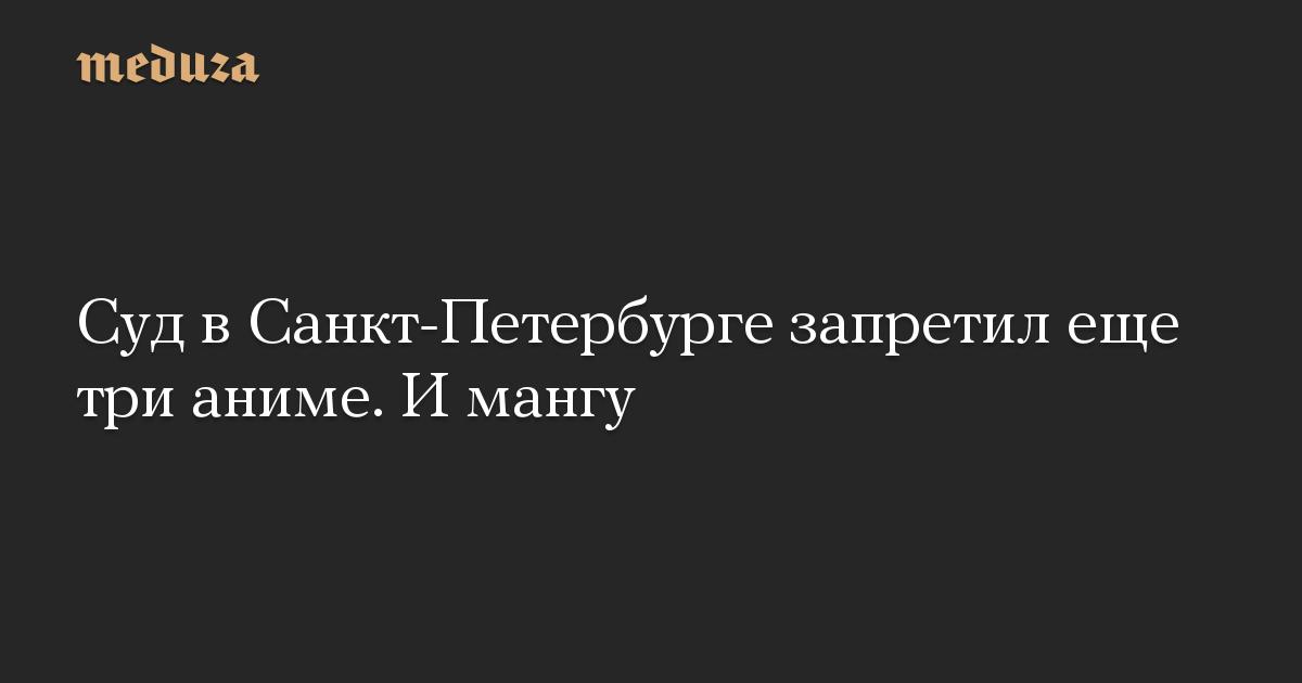 Суд в Санкт-Петербурге запретил еще три аниме. И мангу