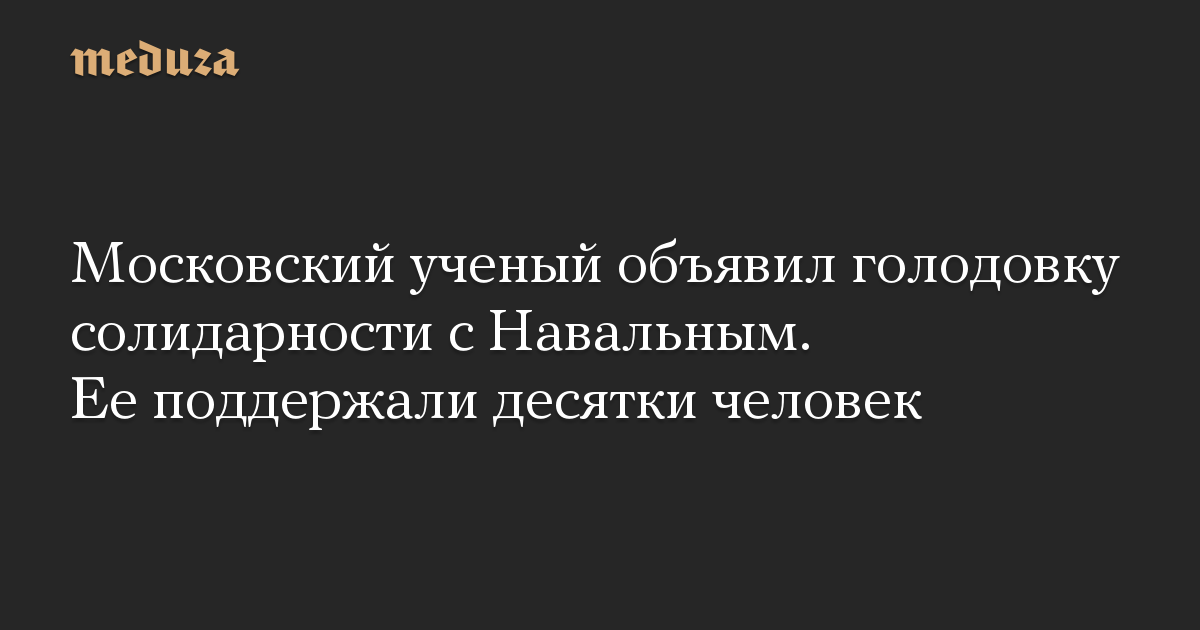 Московский ученый объявил голодовку солидарности с Навальным. Ее поддержали десятки человек
