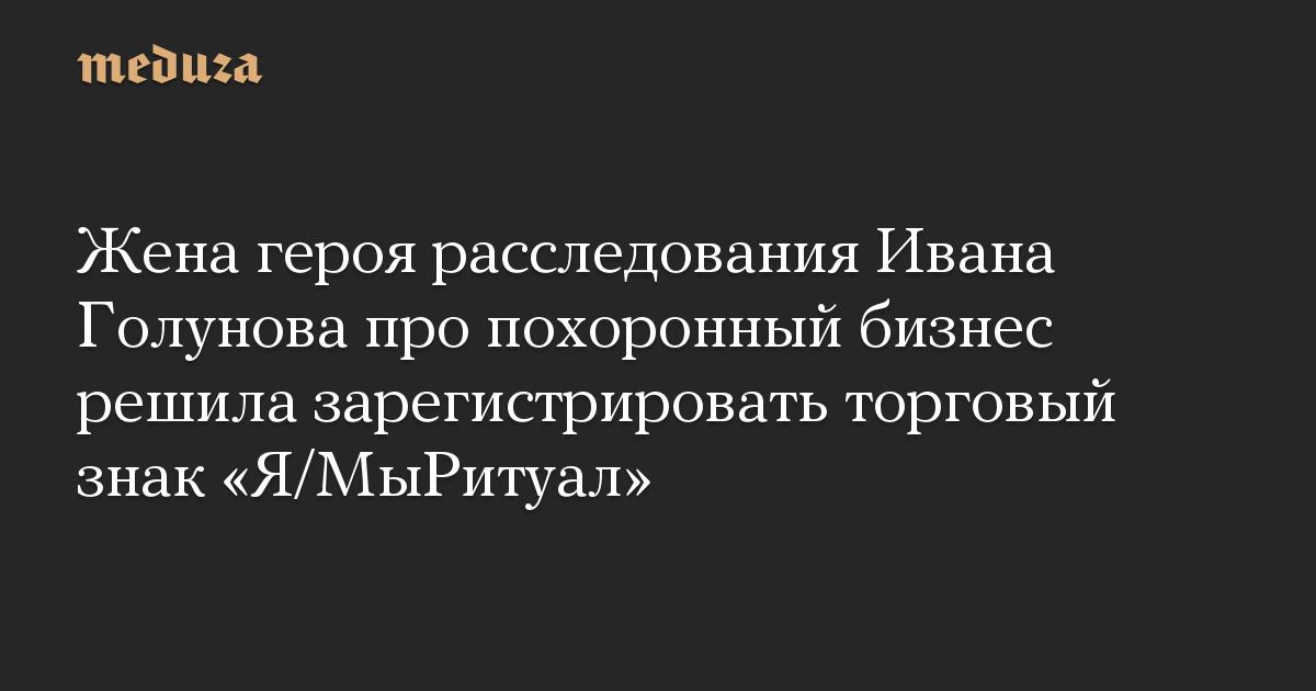 Жена героя расследования Ивана Голунова про похоронный бизнес решила зарегистрировать торговый знак «Я/МыРитуал»