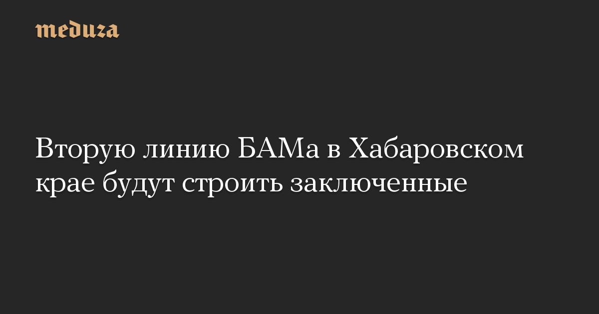 Вторую линию БАМа в Хабаровском крае будут строить заключенные