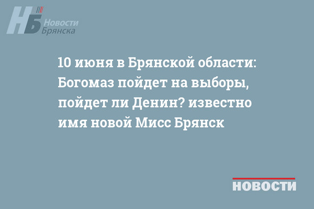 10 июня в Брянской области: Богомаз пойдет на выборы, пойдет ли Денин? известно имя новой Мисс Брянск